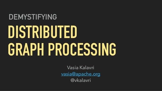 DEMYSTIFYING DISTRIBUTED GRAPH PROCESSING Vasia Kalavri vasia@apache.org @vkalavri