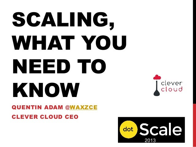SCALING,WHAT YOUNEED TOKNOWQUENTIN ADAM @WAXZCECLEVER CLOUD CEO2013