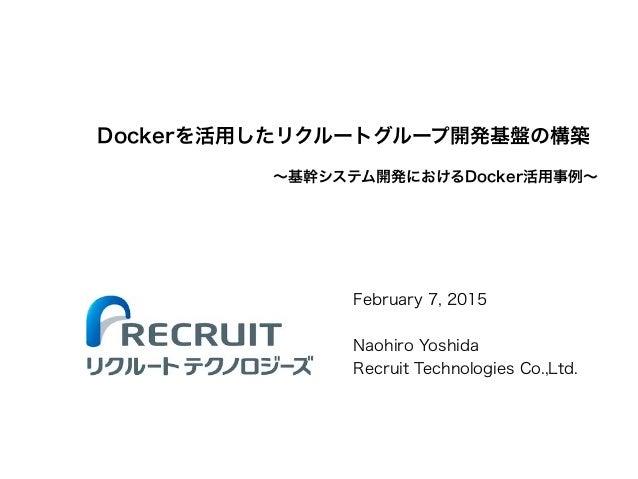 Dockerを活用したリクルートグループ開発基盤の構築 February 7, 2015 ! Naohiro Yoshida Recruit Technologies Co.,Ltd. ∼基幹システム開発におけるDocker活用事例∼