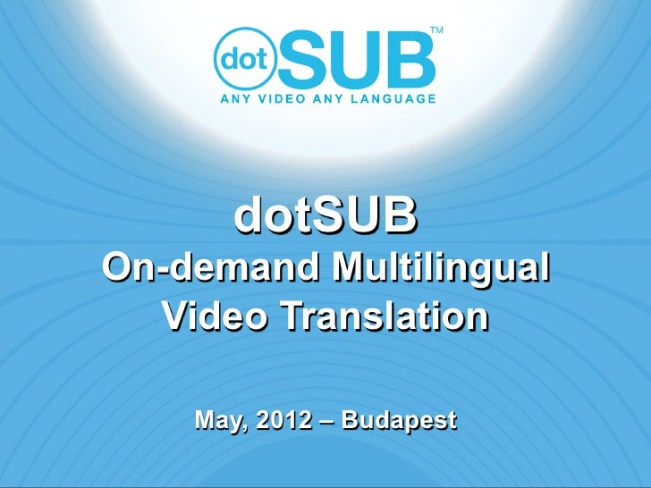 dotSUBOn-demand Multilingual  Video Translation    May, 2012 – Budapest