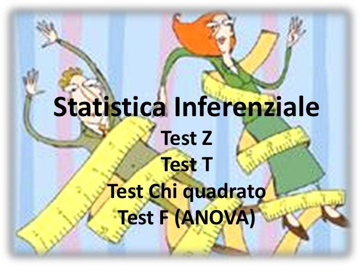 Statistica Inferenziale          Test Z          Test T    Test Chi quadrato     Test F (ANOVA)