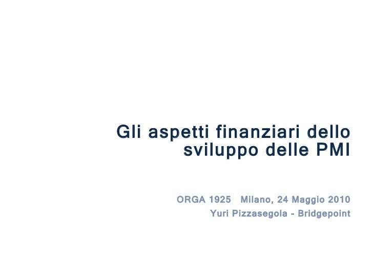 ORGA 1925  Milano, 24 Maggio 2010 Yuri Pizzasegola - Bridgepoint Gli aspetti finanziari dello sviluppo delle PMI