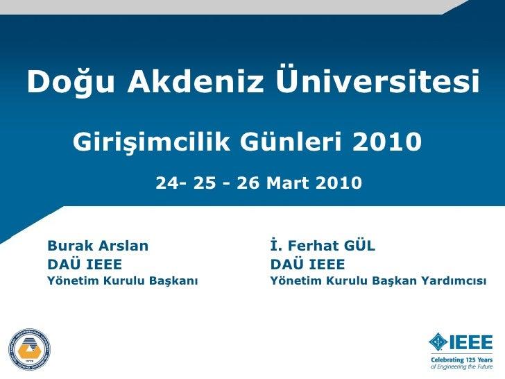 Doğu Akdeniz Üniversitesi Burak Arslan DAÜ IEEE  Yönetim Kurulu Başkanı Girişimcilik Günleri 2010 24- 25 - 26 Mart 2010 İ....