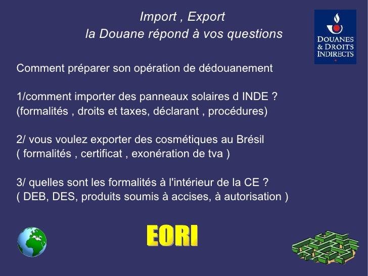 <ul><li>Import , Export  </li></ul><ul><li>la Douane répond à vos questions  </li></ul><ul><li>Comment préparer son opérat...