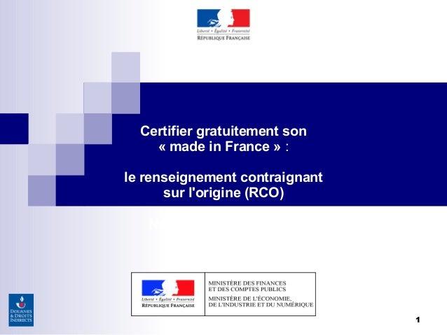 1 Certifier gratuitement son «made in France»: le renseignement contraignant sur l'origine (RCO) Nantes, 22 janvier 2015