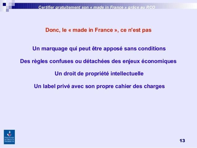 13 Donc, le «made in France», ce n'est pas Un marquage qui peut être apposé sans conditions Des règles confuses ou détac...