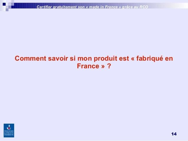 14 Comment savoir si mon produit est «fabriqué en France»? Certifier gratuitement son «made inFrance » grâce au RCO