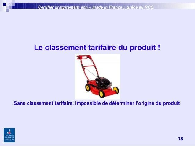 18 Certifier gratuitement son «made inFrance » grâce au RCO Le classement tarifaire du produit! Sans classement tarifai...
