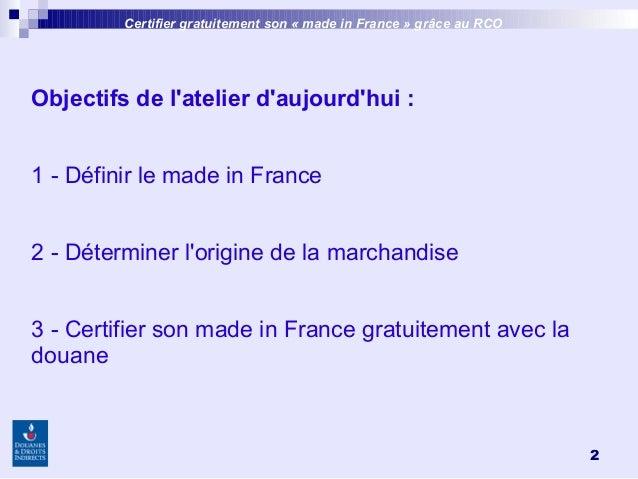2 Objectifs de l'atelier d'aujourd'hui: 1 - Définir le made in France 2 - Déterminer l'origine de la marchandise 3 - Cert...