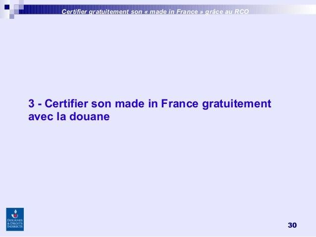 30 3 - Certifier son made in France gratuitement avec la douane Certifier gratuitement son «made inFrance » grâce au RCO