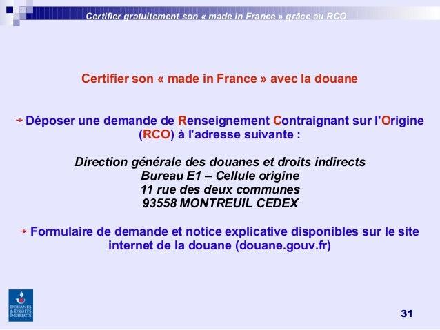 31 Certifier son «made in France»avec la douane Déposer une demande de Renseignement Contraignant sur l'Origine (RCO) à...