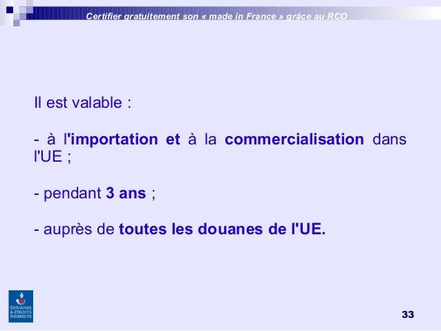 33 Certifier gratuitement son «made inFrance » grâce au RCO Il est valable: - à l'importation et à la commercialisation...