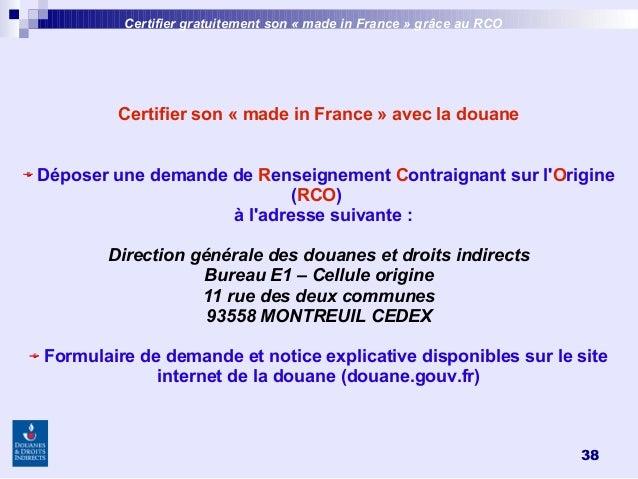 38 Certifier son «made in France»avec la douane Déposer une demande de Renseignement Contraignant sur l'Origine (RCO) à...