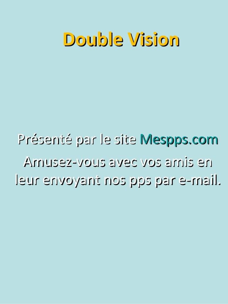 Double Vision Présenté par le site  Mespps.com Amusez-vous avec vos amis en leur envoyant nos pps par e-mail.