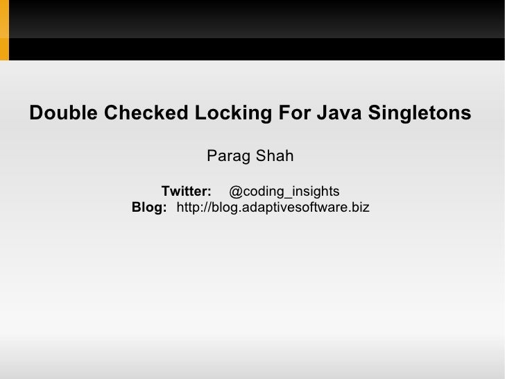 Double Checked Locking For Java Singletons Parag Shah Twitter: @coding_insights Blog: http://blog.adaptivesoftware.biz