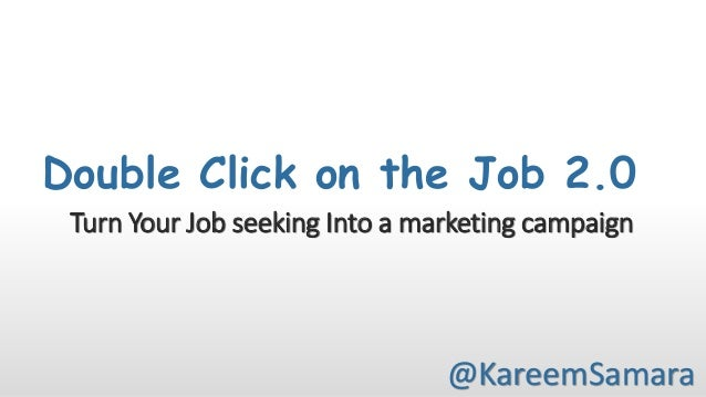 Double Click on the Job 2.0 Turn Your Job seeking Into a marketing campaign  @KareemSamara