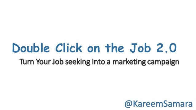Double Click on the Job 2.0 @KareemSamara Turn	Your	Job	seeking	Into	a	marketing	campaign