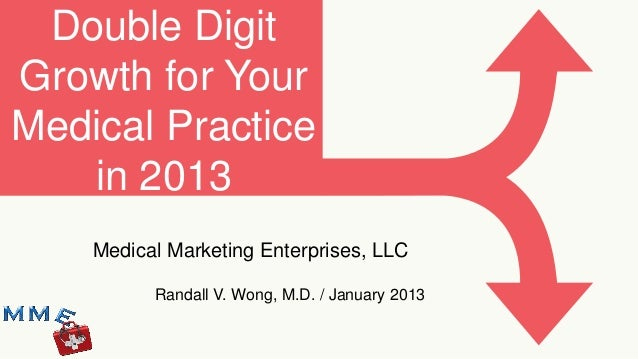Double DigitGrowth for YourMedical Practice   in 2013    Medical Marketing Enterprises, LLC          Randall V. Wong, M.D....