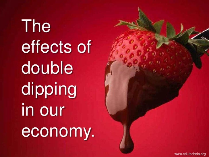 The effects of double dipping in our economy.              www.edutechnia.org