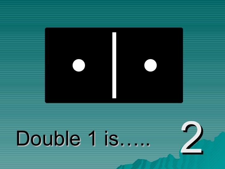 Double 1 is….. 2