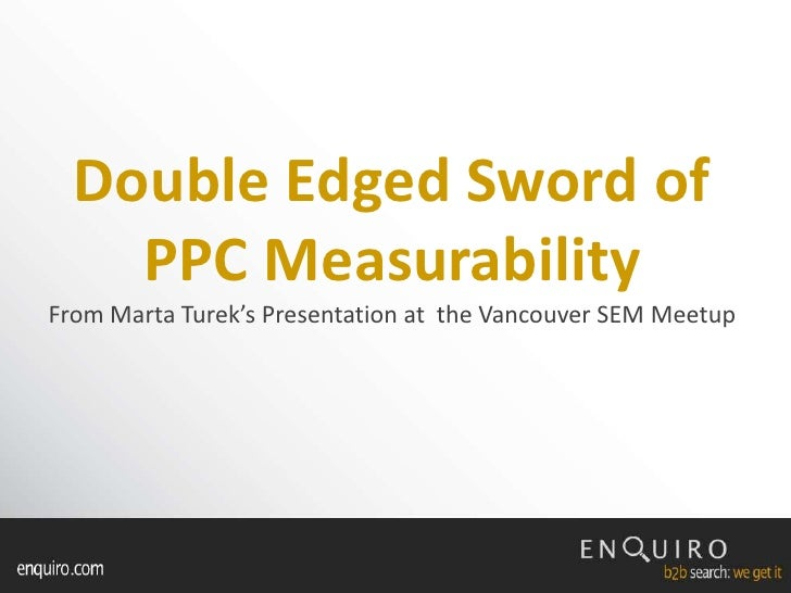 Double Edged Sword of PPC MeasurabilityFrom Marta Turek's Presentation at  the Vancouver SEM Meetup<br />