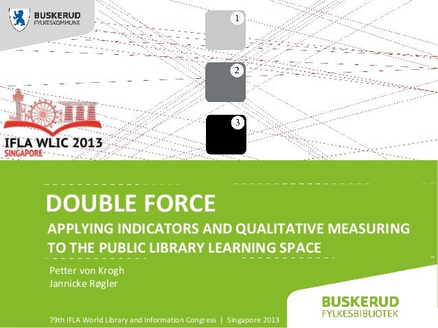 DOUBLE FORCE APPLYING INDICATORS AND QUALITATIVE MEASURING TO THE PUBLIC LIBRARY LEARNING SPACE Petter von Krogh Jannicke ...