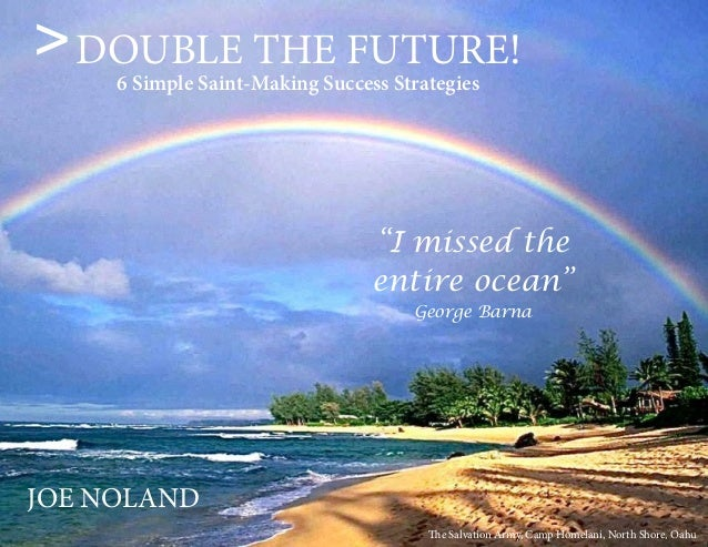 "1 ""I missed the entire ocean"" George Barna DOUBLE THE FUTURE! 6 Simple Saint-Making Success Strategies JOE NOLAND > The Sa..."
