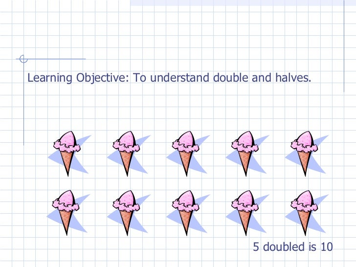 Learning Objective: To understand double and halves. 5 doubled is 10