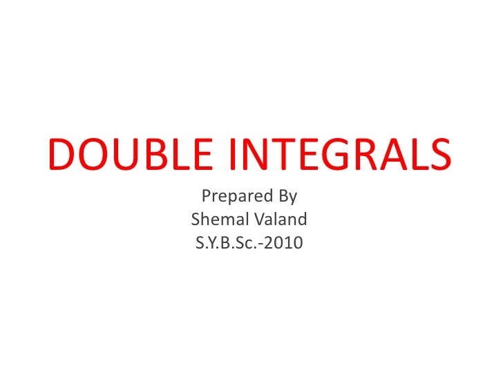 DOUBLE INTEGRALSPrepared ByShemalValandS.Y.B.Sc.-2010<br />
