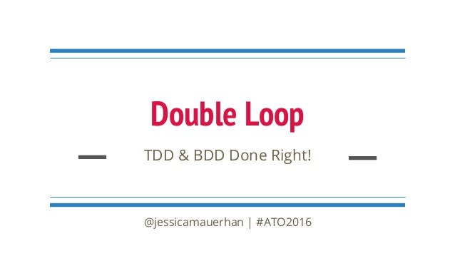 Double Loop TDD & BDD Done Right! @jessicamauerhan | #ATO2016