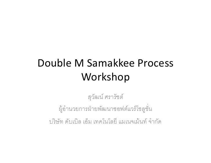 Double M Samakkee Process        Workshop                   สุวฒน์ ศรารัชต์                       ั      ผู้อํานวยการฝ่ าย...