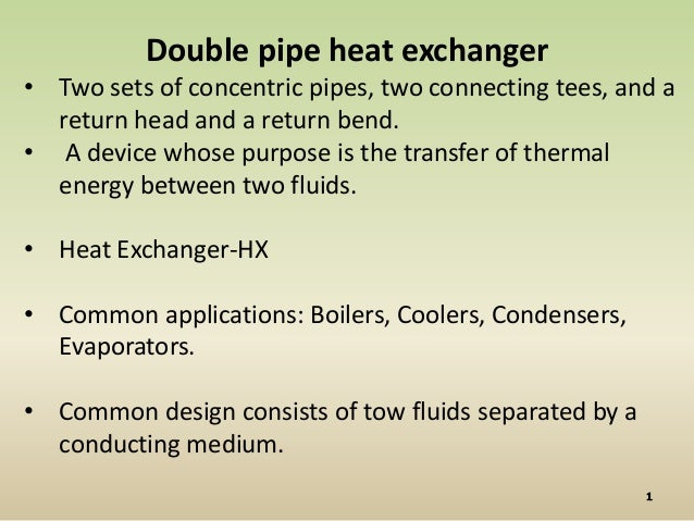 Double pipe heat exchanger• Two sets of concentric pipes, two connecting tees, and a  return head and a return bend.• A de...