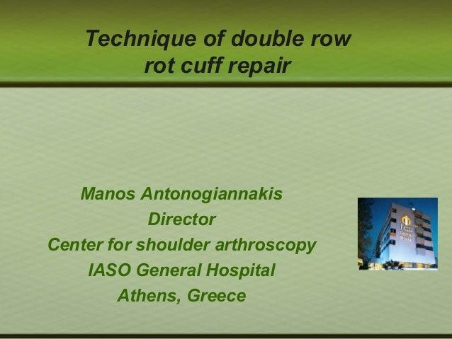 Technique of double row rot cuff repair Manos Antonogiannakis Director Center for shoulder arthroscopy IASO General Hospit...