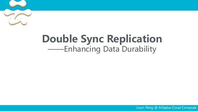 Double Sync Replication ——Enhancing Data Durability Lixun Peng @ Alibaba Cloud Compute