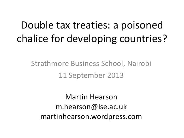 Double tax treaties: a poisoned chalice for developing countries? Strathmore Business School, Nairobi 11 September 2013 Ma...