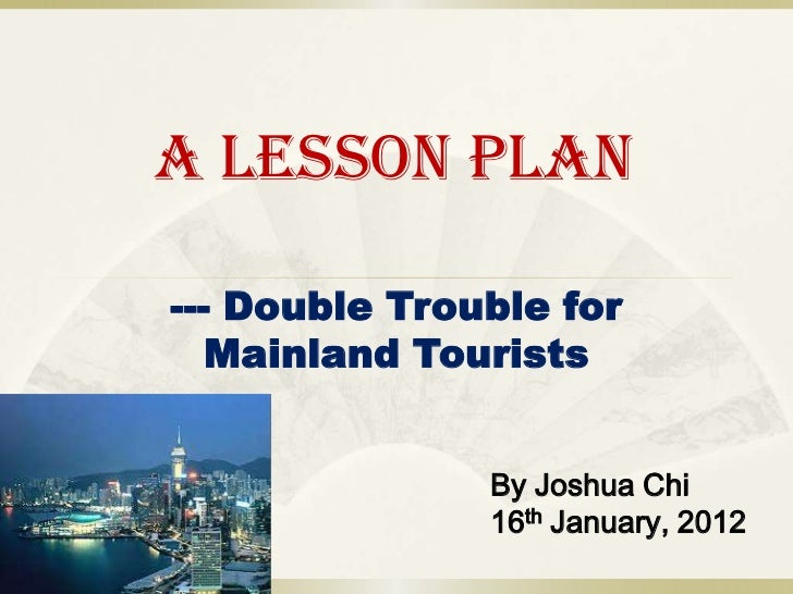 A Lesson Plan--- Double Trouble for   Mainland Tourists               By Joshua Chi               16th January, 2012