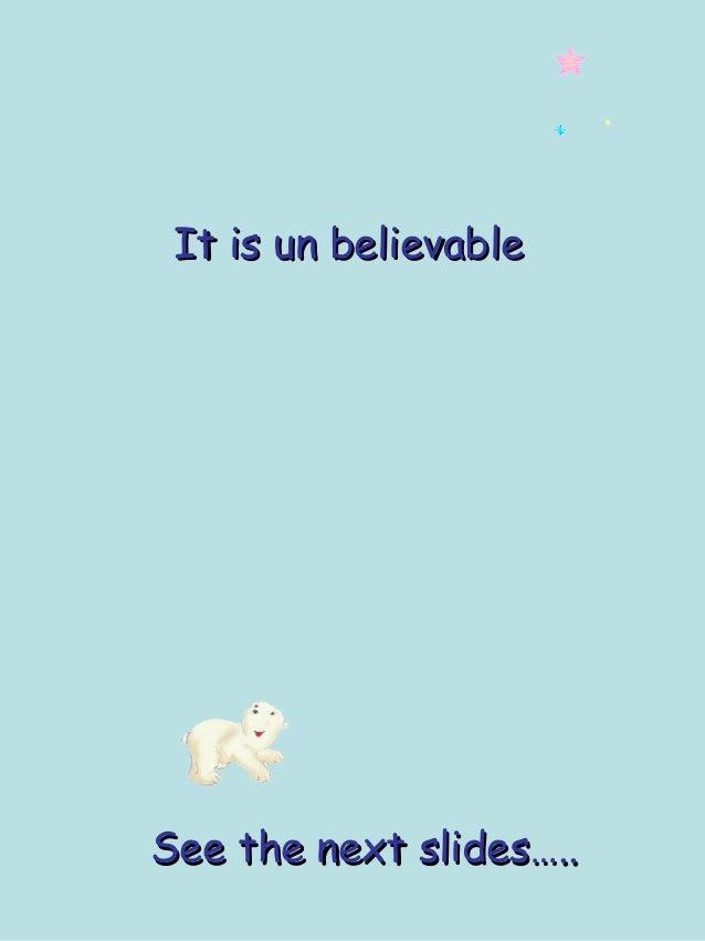 It is un believableIt is un believable See the next slides…..See the next slides…..