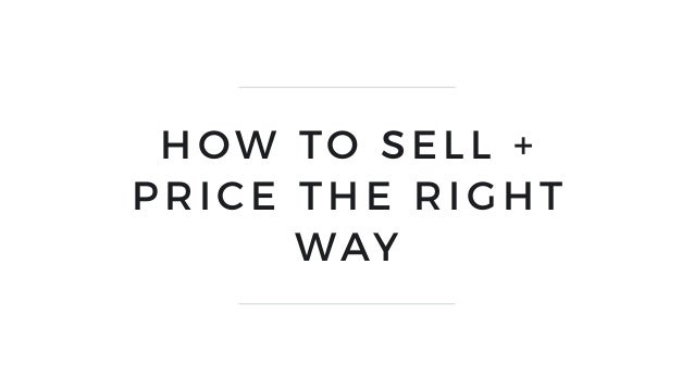 HOW TO SELL + PRICE THE RIGHT WAY