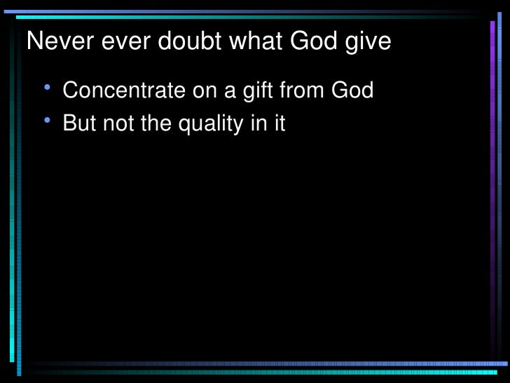 Never ever doubt what God give <ul><li>Concentrate on a gift from God </li></ul><ul><li>But not the quality in it </li></ul>