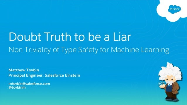 Matthew Tovbin Principal Engineer, Salesforce Einstein mtovbin@salesforce.com @tovbinm Doubt Truth to be a Liar Non Trivia...