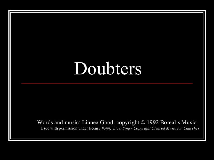 Doubters Words and music: Linnea Good, copyright © 1992 Borealis Music.  Used with permission under license #344,  LicenSi...
