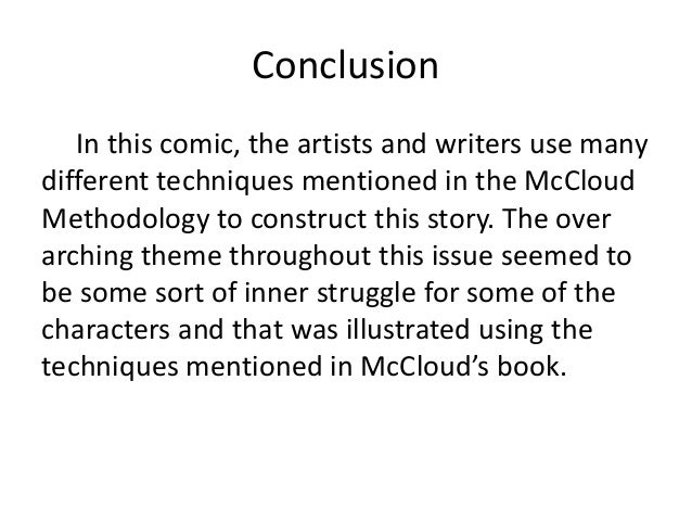 Conclusion In this comic, the artists and writers use many different techniques mentioned in the McCloud Methodology to co...