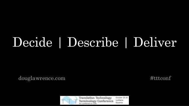 Decide | Describe | Deliver douglawrence.com #tttconf