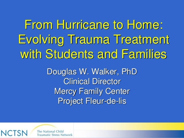 From Hurricane to Home: Evolving Trauma Treatment with Students and Families Douglas W. Walker, PhD Clinical Director Merc...