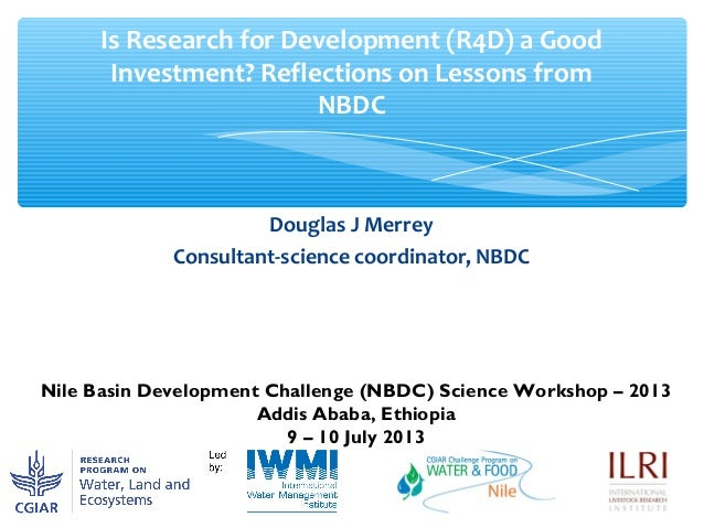 Douglas J Merrey Consultant-science coordinator, NBDC Is Research for Development (R4D) a Good Investment? Reflections on ...