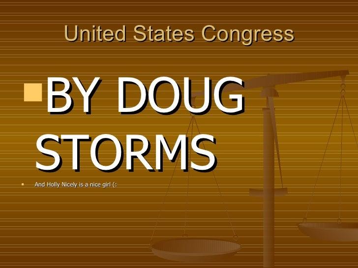 United States Congress <ul><li>BY DOUG STORMS  </li></ul><ul><li>And Holly Nicely is a nice girl (: </li></ul>