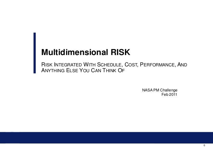 Multidimensional RISKRISK INTEGRATED WITH SCHEDULE, COST, PERFORMANCE, ANDANYTHING ELSE YOU CAN THINK OF                  ...