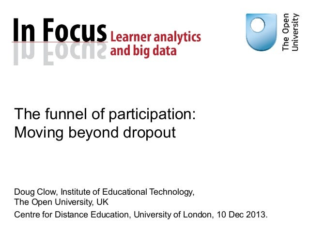 The funnel of participation: Moving beyond dropout  Doug Clow, Institute of Educational Technology, The Open University, U...