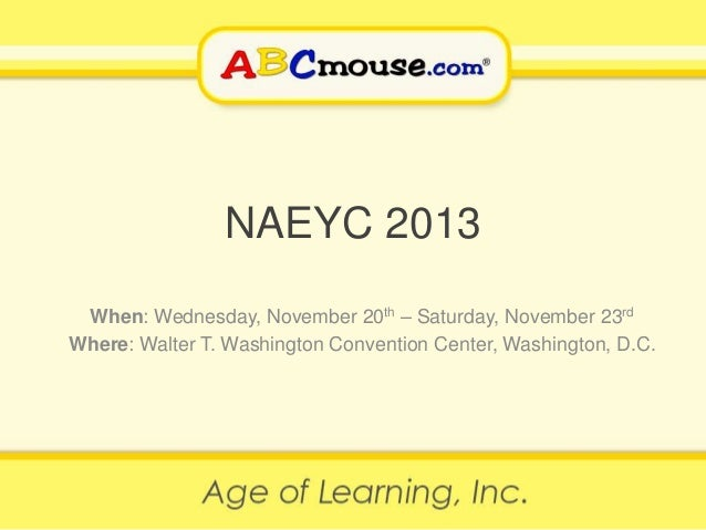 NAEYC 2013 When: Wednesday, November 20th – Saturday, November 23rd Where: Walter T. Washington Convention Center, Washing...