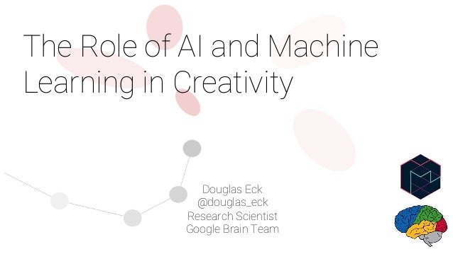 The Role of AI and Machine Learning in Creativity Douglas Eck @douglas_eck Research Scientist Google Brain Team